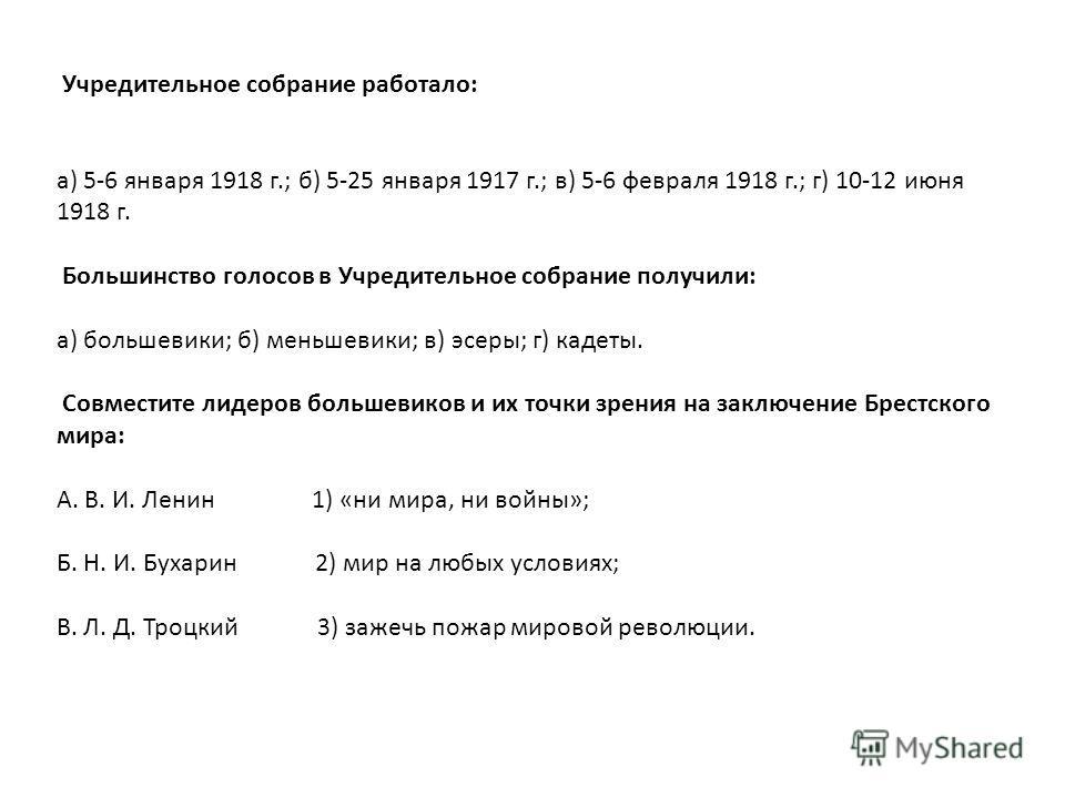 Учредительное собрание работало: а) 5-6 января 1918 г.; б) 5-25 января 1917 г.; в) 5-6 февраля 1918 г.; г) 10-12 июня 1918 г. Большинство голосов в Учредительное собрание получили: а) большевики; б) меньшевики; в) эсеры; г) кадеты. Совместите лидеров
