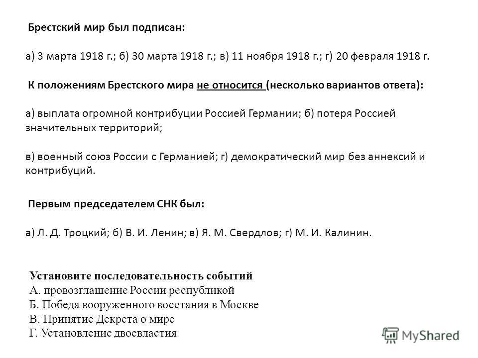 Брестский мир был подписан: а) 3 марта 1918 г.; б) 30 марта 1918 г.; в) 11 ноября 1918 г.; г) 20 февраля 1918 г. К положениям Брестского мира не относится (несколько вариантов ответа): а) выплата огромной контрибуции Россией Германии; б) потеря Росси