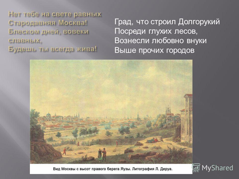 Град, что строил Долгорукий Посреди глухих лесов, Вознесли любовно внуки Выше прочих городов