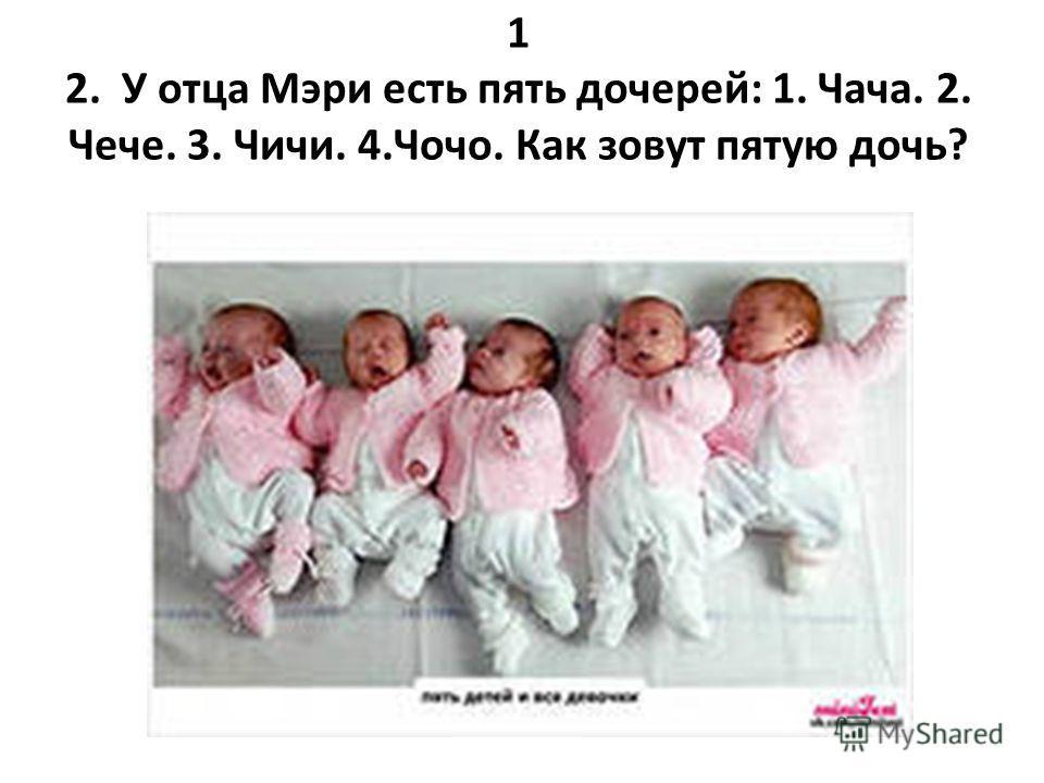 1 2. У отца Мэри есть пять дочерей: 1. Чача. 2. Чече. 3. Чичи. 4.Чочо. Как зовут пятую дочь?