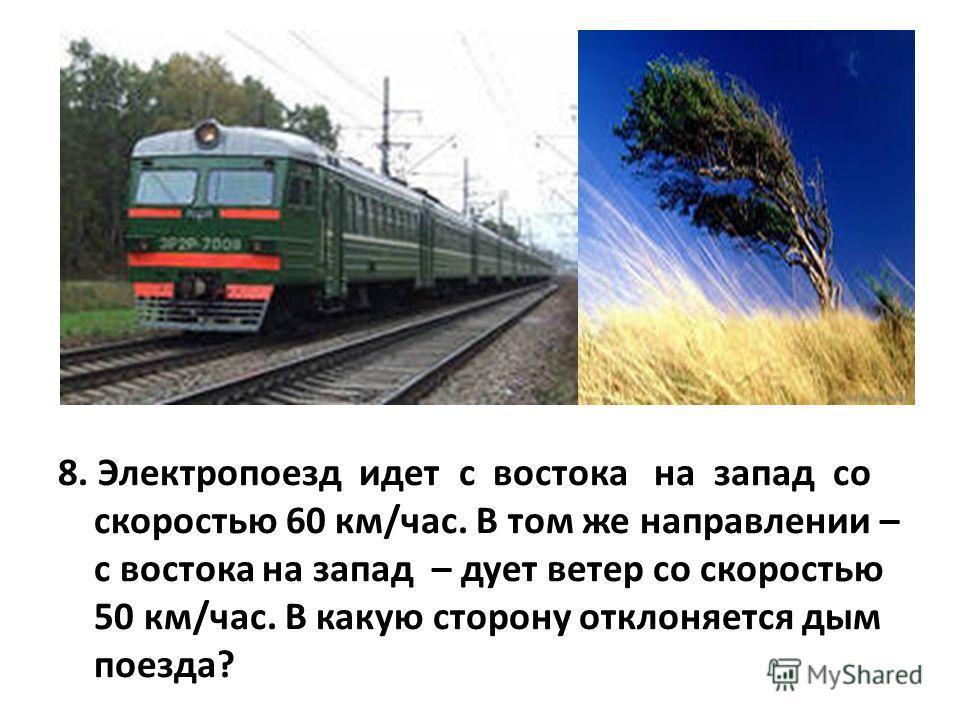 8. Электропоезд идет с востока на запад со скоростью 60 км/час. В том же направлении – с востока на запад – дует ветер со скоростью 50 км/час. В какую сторону отклоняется дым поезда?