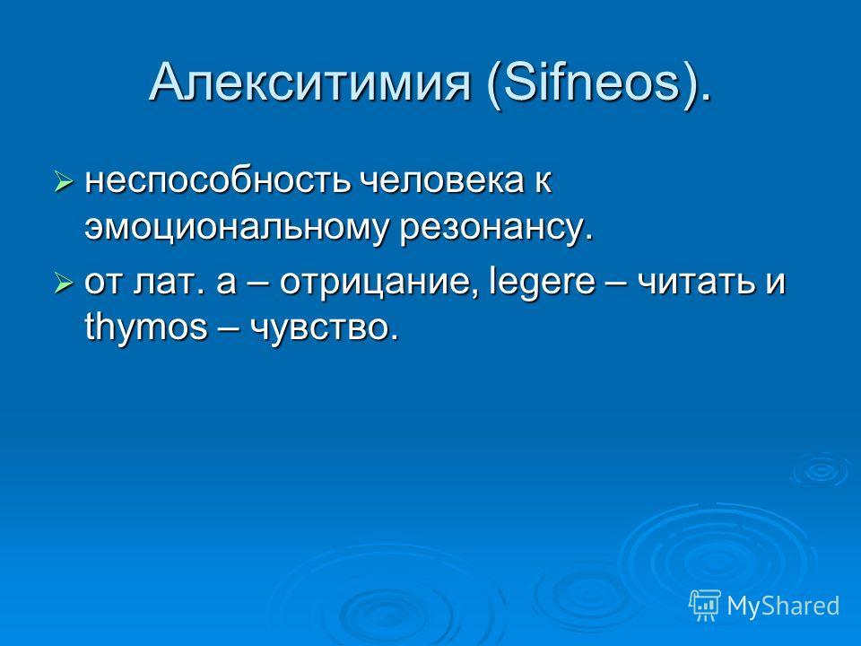 Алекситимия (Sifneos). неспособность человека к эмоциональному резонансу. неспособность человека к эмоциональному резонансу. от лат. а – отрицание, legere – читать и thymos – чувство. от лат. а – отрицание, legere – читать и thymos – чувство.