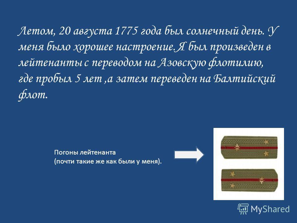 Летом, 20 августа 1775 года был солнечный день. У меня было хорошее настроение. Я был произведен в лейтенанты с переводом на Азовскую флотилию, где пробыл 5 лет,а затем переведен на Балтийский флот. Погоны лейтенанта (почти такие же как были у меня).