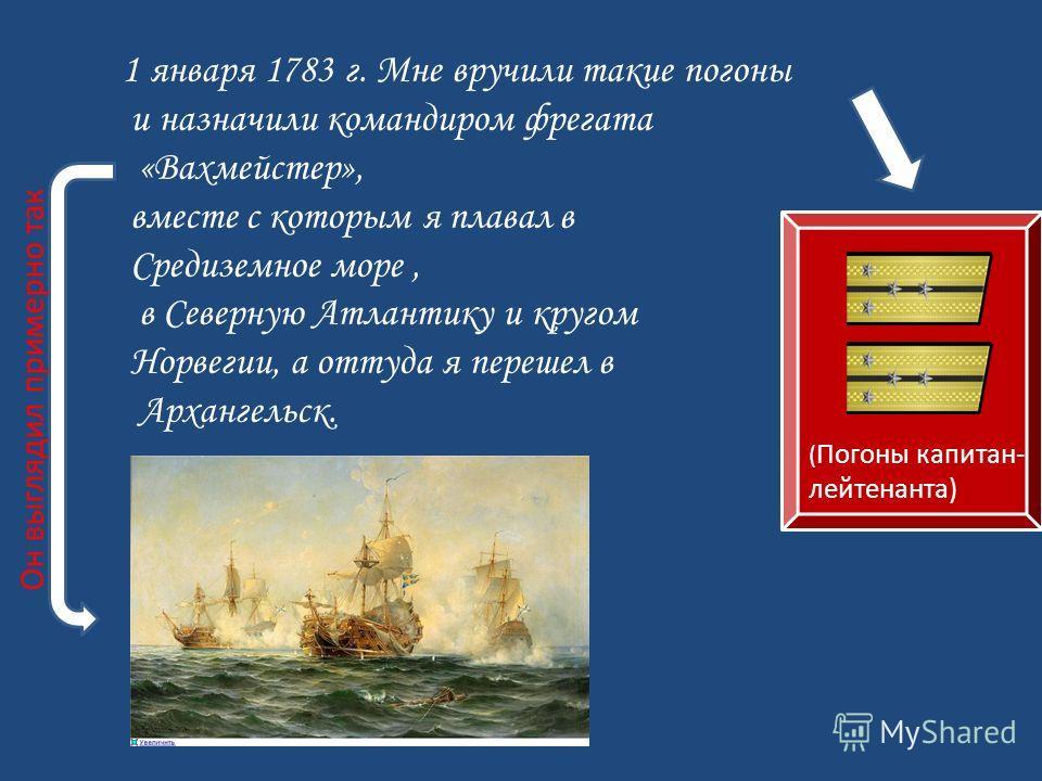1 января 1783 г. Мне вручили такие погоны и назначили командиром фрегата «Вахмейстер», вместе с которым я плавал в Средиземное море, в Северную Атлантику и кругом Норвегии, а оттуда я перешел в Архангельск. ( Погоны капитан- лейтенанта) Он выглядил п