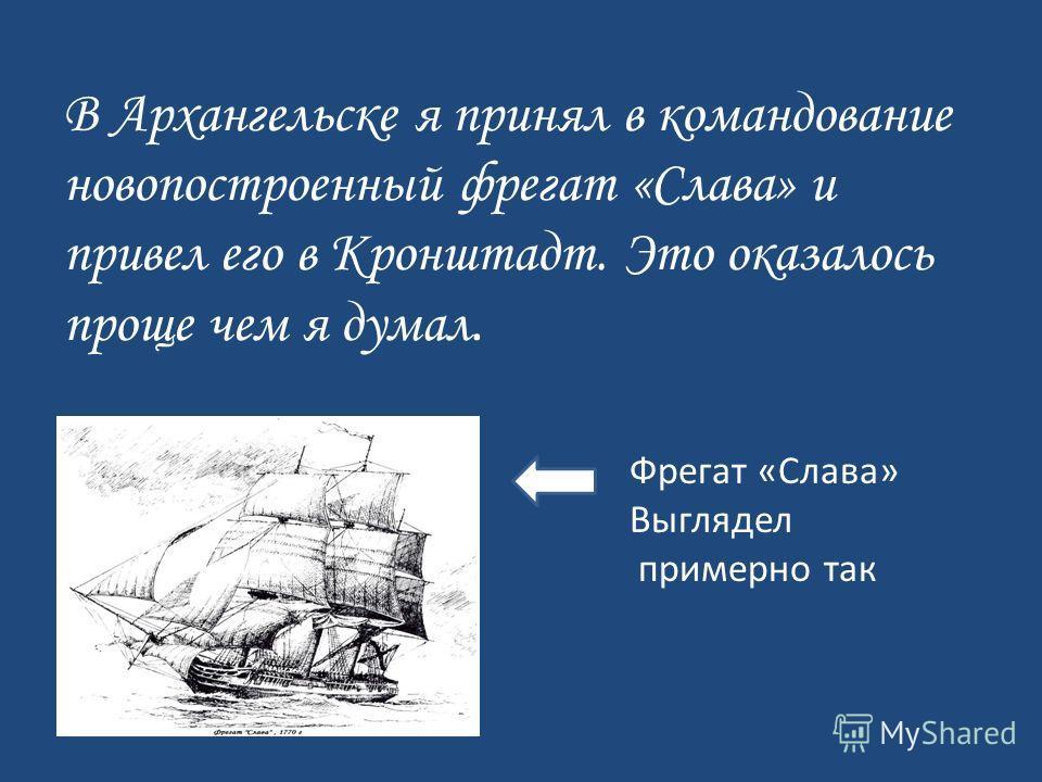 В Архангельске я принял в командование новопостроенный фрегат «Слава» и привел его в Кронштадт. Это оказалось проще чем я думал. Фрегат «Слава» Выглядел примерно так