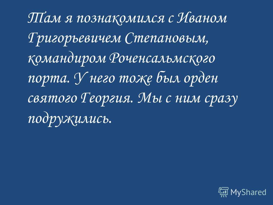 Там я познакомился с Иваном Григорьевичем Степановым, командиром Роченсальмского порта. У него тоже был орден святого Георгия. Мы с ним сразу подружились.