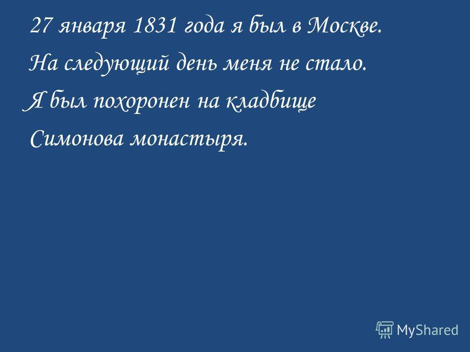 27 января 1831 года я был в Москве. На следующий день меня не стало. Я был похоронен на кладбище Симонова монастыря.