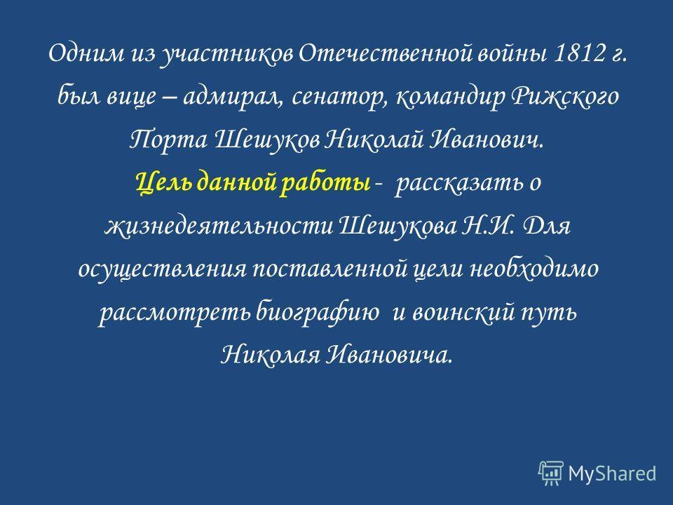 Одним из участников Отечественной войны 1812 г. был вице – адмирал, сенатор, командир Рижского Порта Шешуков Николай Иванович. Цель данной работы - рассказать о жизнедеятельности Шешукова Н.И. Для осуществления поставленной цели необходимо рассмотрет