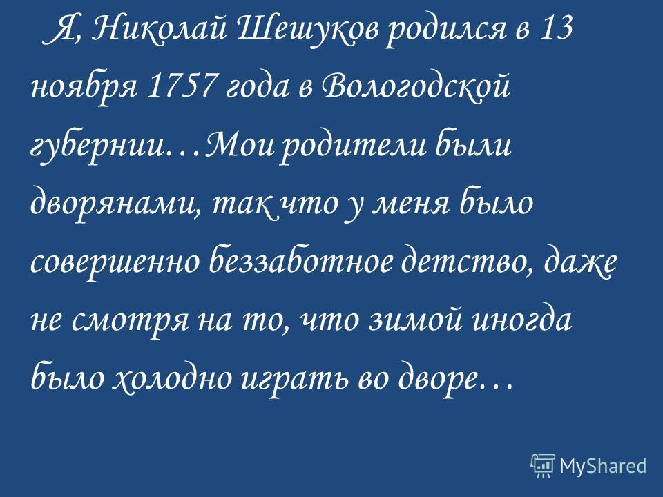 Я, Николай Шешуков родился в 13 ноября 1757 года в Вологодской губернии…Мои родители были дворянами, так что у меня было совершенно беззаботное детство, даже не смотря на то, что зимой иногда было холодно играть во дворе…
