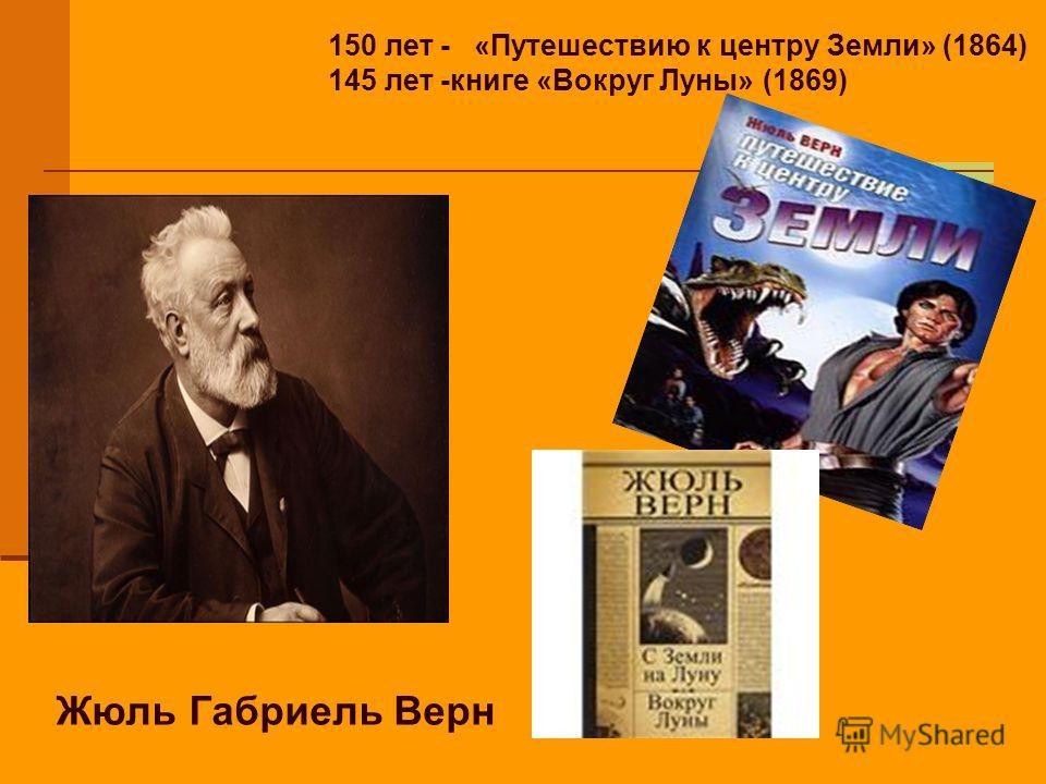 150 лет - «Путешествию к центру Земли» (1864) 145 лет -книге «Вокруг Луны» (1869) Жюль Габриель Верн