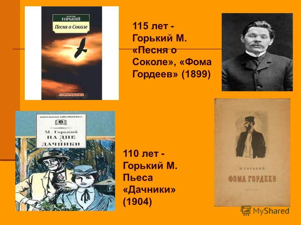 115 лет - Горький М. «Песня о Соколе», «Фома Гордеев» (1899) 110 лет - Горький М. Пьеса «Дачники» (1904)
