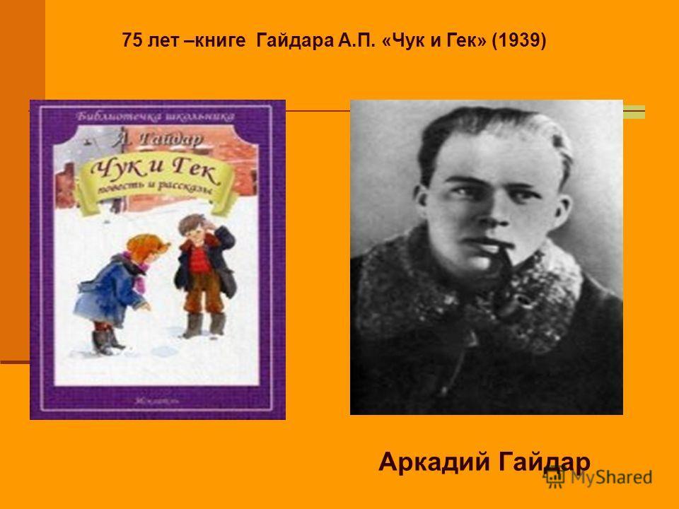 75 лет –книге Гайдара А.П. «Чук и Гек» (1939) Аркадий Гайдар