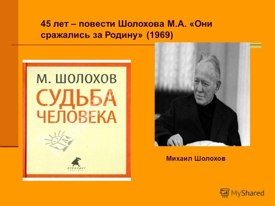 45 лет – повести Шолохова М.А. «Они сражались за Родину» (1969) Михаил Шолохов