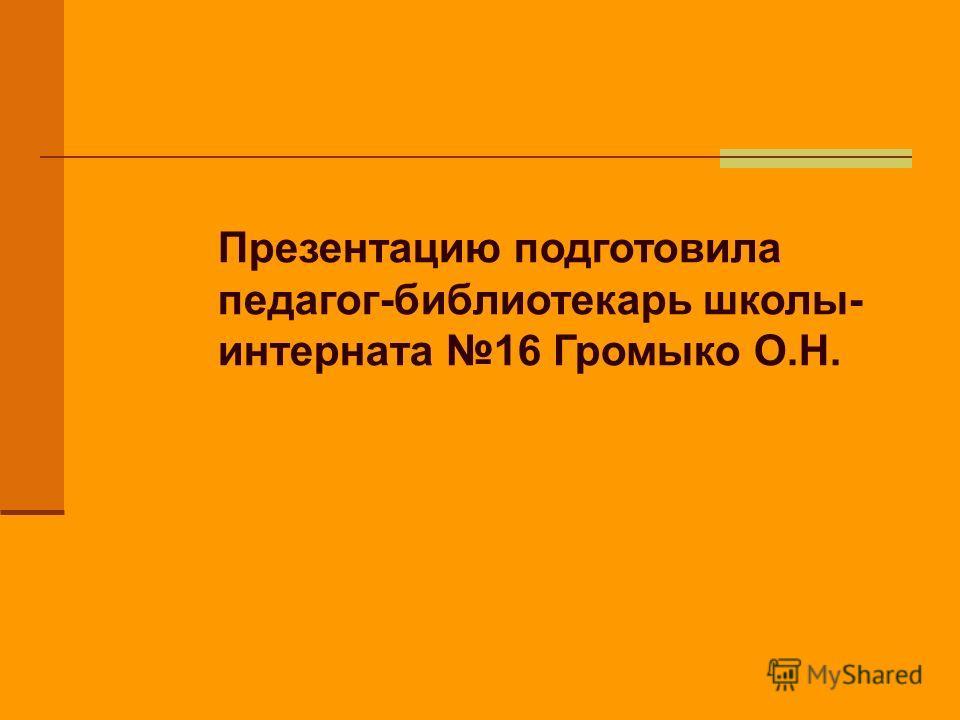 Презентацию подготовила педагог-библиотекарь школы- интерната 16 Громыко О.Н.