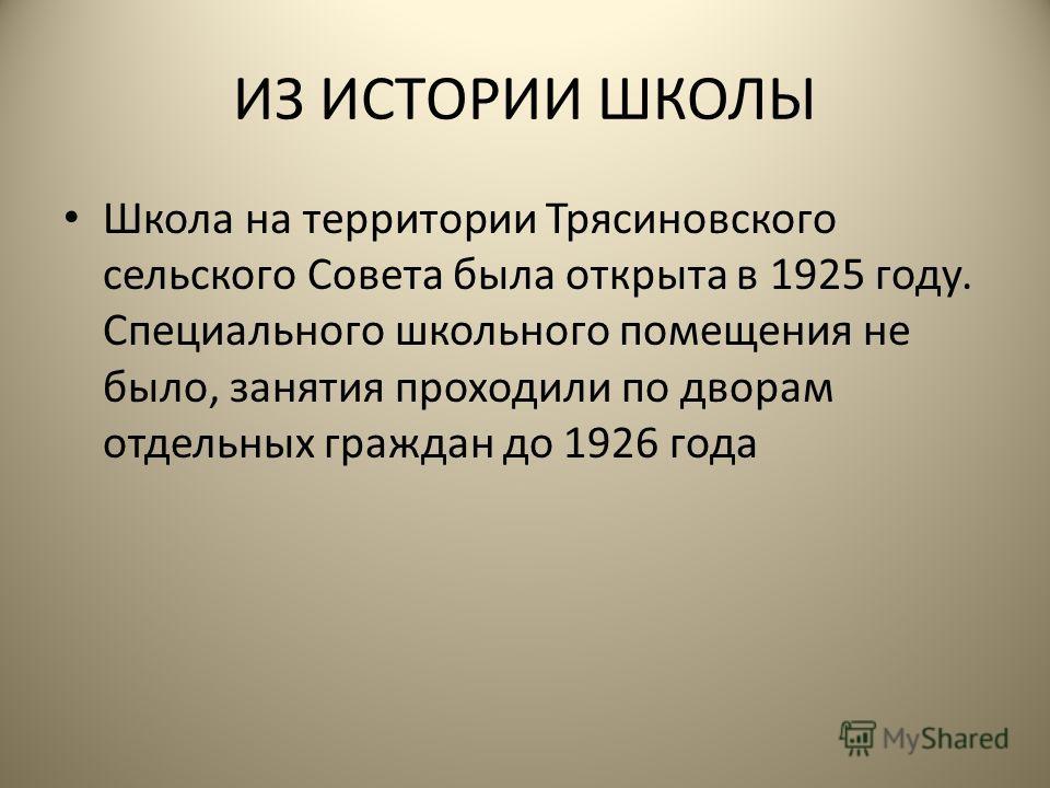 ИЗ ИСТОРИИ ШКОЛЫ Школа на территории Трясиновского сельского Совета была открыта в 1925 году. Специального школьного помещения не было, занятия проходили по дворам отдельных граждан до 1926 года