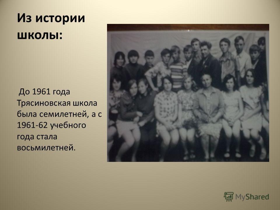 Из истории школы: До 1961 года Трясиновская школа была семилетней, а с 1961-62 учебного года стала восьмилетней.