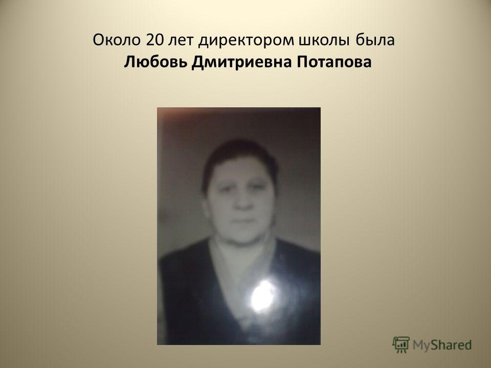 Около 20 лет директором школы была Любовь Дмитриевна Потапова