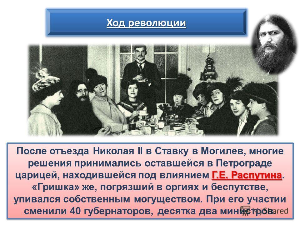 Г.Е. Распутина После отъезда Николая II в Ставку в Могилев, многие решения принимались оставшейся в Петрограде царицей, находившейся под влиянием Г.Е. Распутина. «Гришка» же, погрязший в оргиях и беспутстве, упивался собственным могуществом. При его