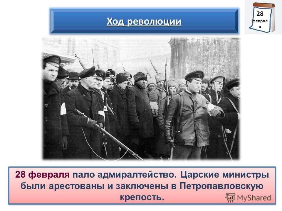 28 февраля пало адмиралтейство. Царские министры были арестованы и заключены в Петропавловскую крепость. Ход революции 1 марта 28 феврал я