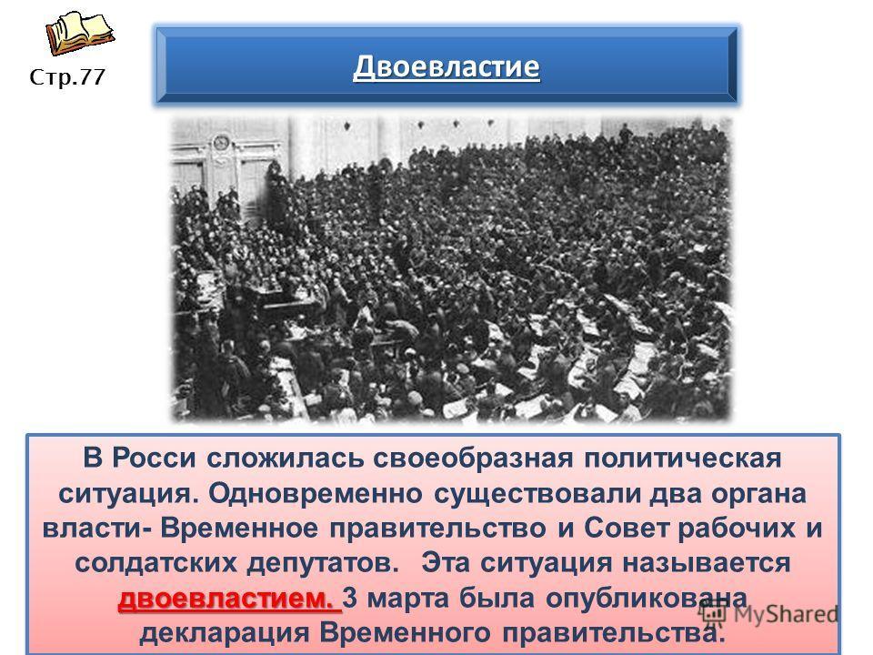 двоевластием. В Росси сложилась своеобразная политическая ситуация. Одновременно существовали два органа власти- Временное правительство и Совет рабочих и солдатских депутатов. Эта ситуация называется двоевластием. 3 марта была опубликована деклараци