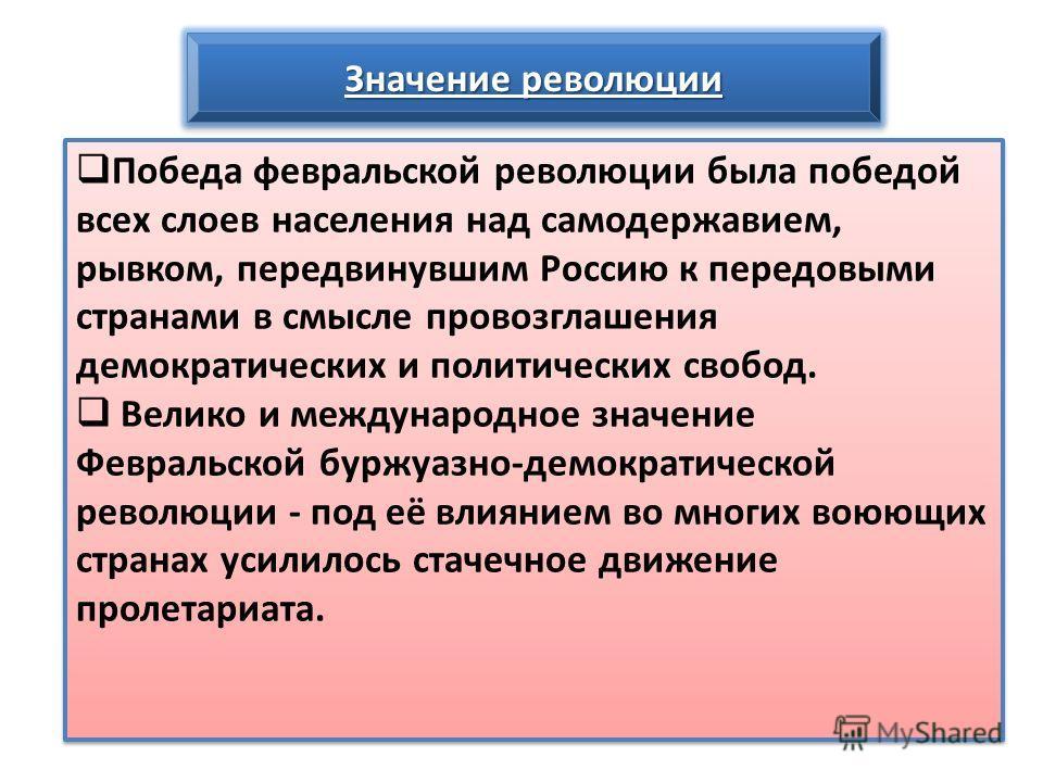 Значение революции Победа февральской революции была победой всех слоев населения над самодержавием, рывком, передвинувшим Россию к передовыми странами в смысле провозглашения демократических и политических свобод. Велико и международное значение Фев