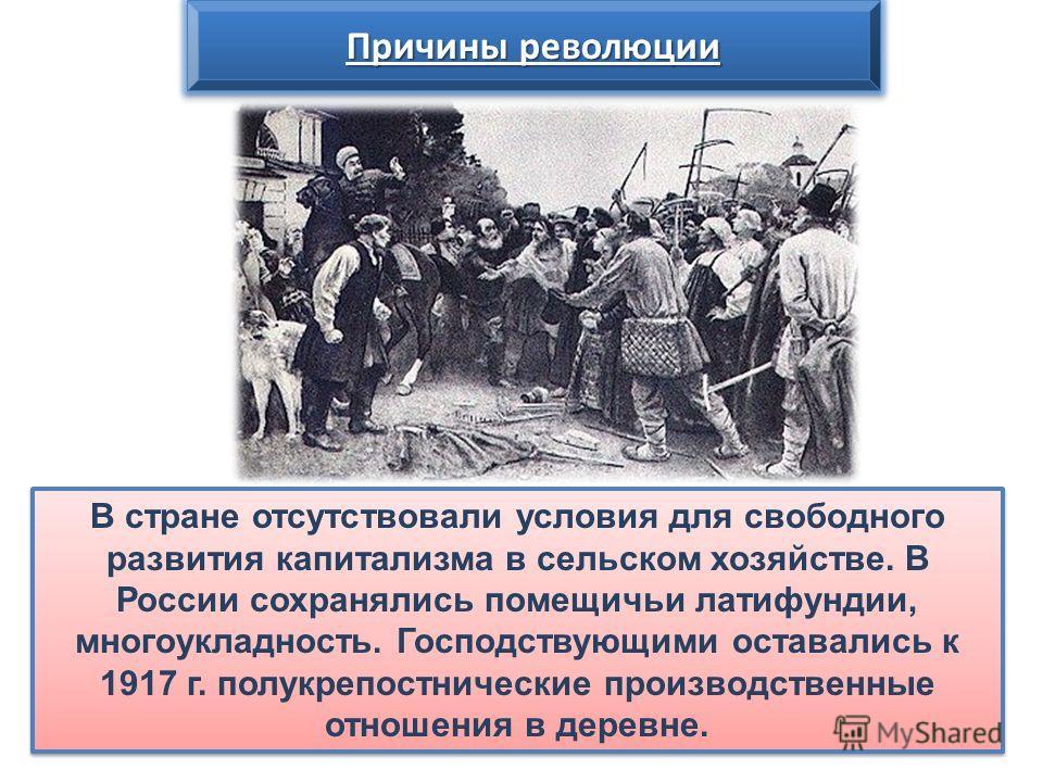 Причины революции В стране отсутствовали условия для свободного развития капитализма в сельском хозяйстве. В России сохранялись помещичьи латифундии, многоукладность. Господствующими оставались к 1917 г. полукрепостнические производственные отношения