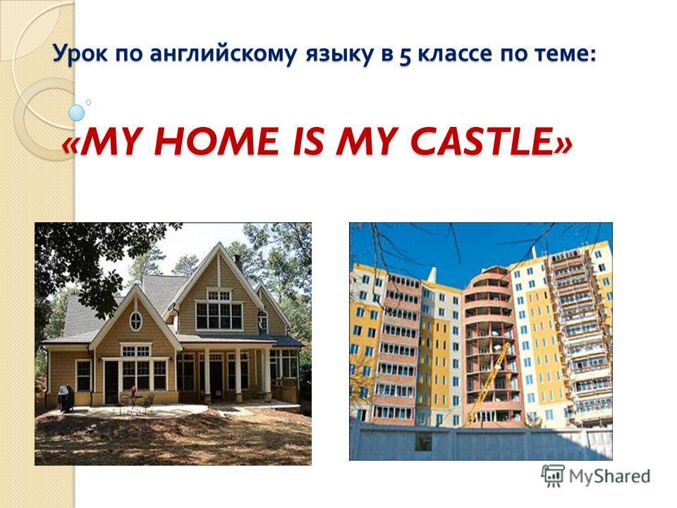 Урок по английскому языку в 5 классе по теме : «MY HOME IS MY CASTLE»