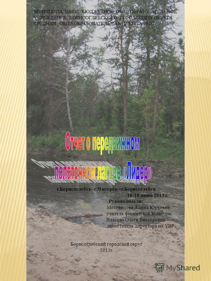 МУНИЦИПАЛЬНОЕ БЮДЖЕТНОЕ ОБЩЕОБРАЗОВАТЕЛЬНОЕ УЧРЕЖДЕНИЕ БОРИСОГЛЕБСКОГО ГОРОДСКОГО ОКРУГА СРЕДНЯЯ ОБЩЕОБРАЗОВАТЕЛЬНАЯ ШКОЛА 10 г.Борисоглебск- с.Чигорак – г.Борисоглебск 16-18 июня 2013 г. Руководители: Мотовилова Жанна Юрьевна учитель физической куль