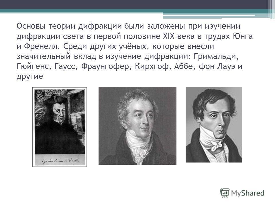 Основы теории дифракции были заложены при изучении дифракции света в первой половине XIX века в трудах Юнга и Френеля. Среди других учёных, которые внесли значительный вклад в изучение дифракции: Гримальди, Гюйгенс, Гаусс, Фраунгофер, Кирхгоф, Аббе,