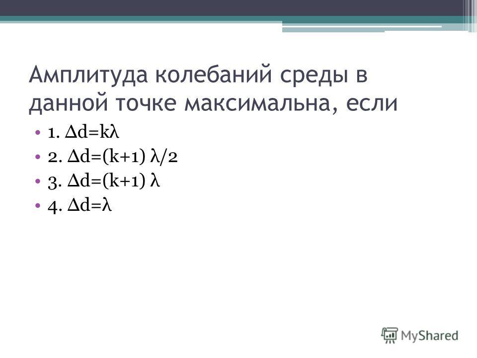 Амплитуда колебаний среды в данной точке максимальна, если 1. d=kλ 2. d=(k+1) λ/2 3. d=(k+1) λ 4. d=λ