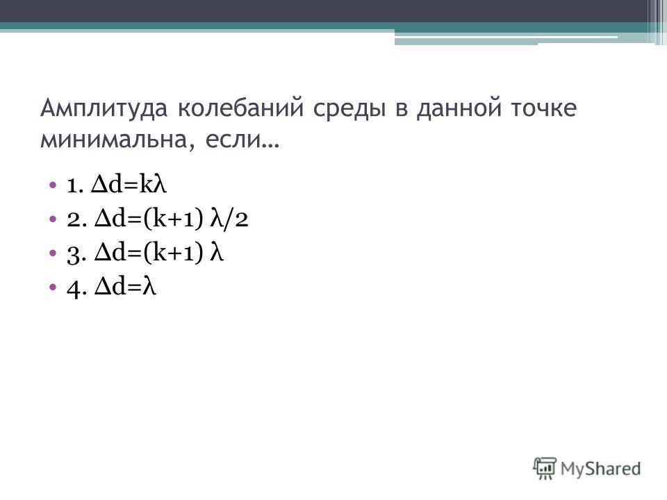 Амплитуда колебаний среды в данной точке минимальна, если… 1. d=kλ 2. d=(k+1) λ/2 3. d=(k+1) λ 4. d=λ