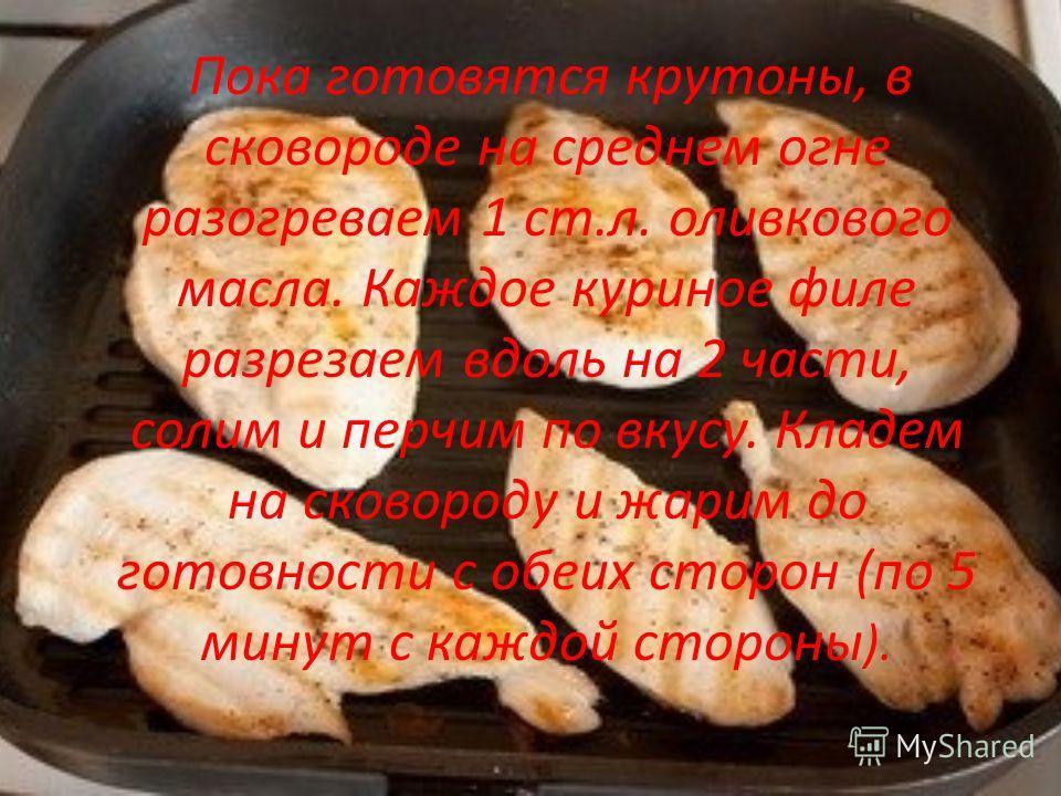 Пока готовятся крутоны, в сковороде на среднем огне разогреваем 1 ст.л. оливкового масла. Каждое куриное филе разрезаем вдоль на 2 части, солим и перчим по вкусу. Кладем на сковороду и жарим до готовности с обеих сторон (по 5 минут с каждой стороны )