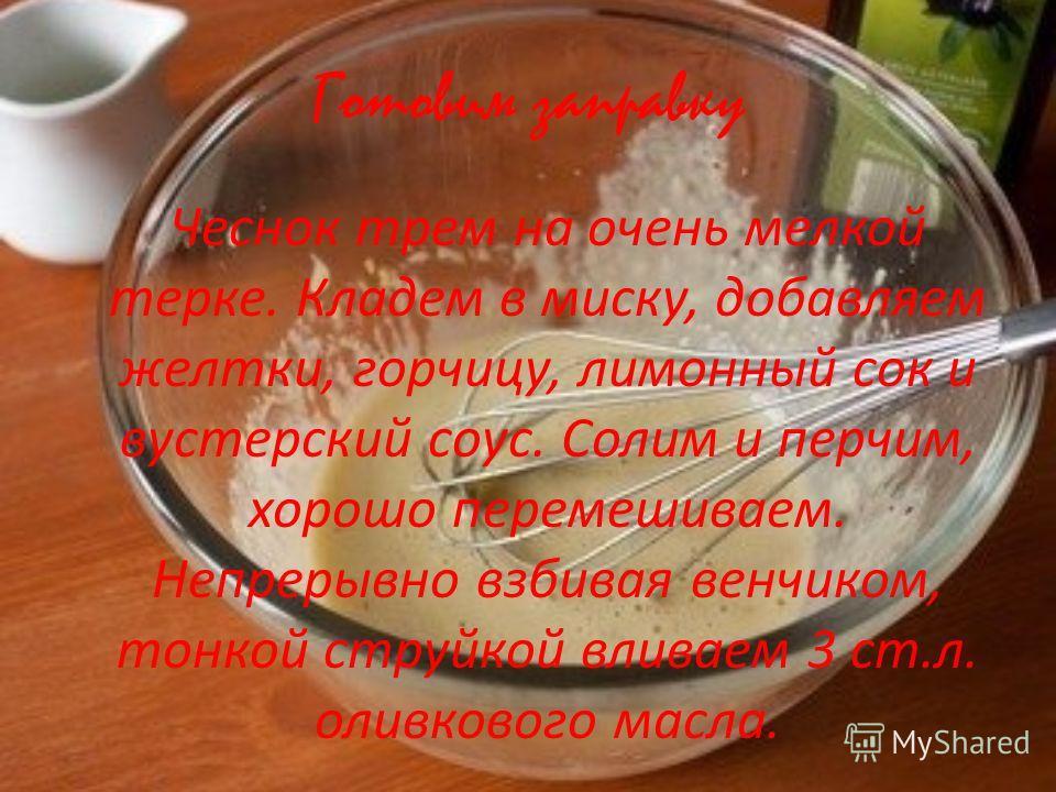 Готовим заправку Чеснок трем на очень мелкой терке. Кладем в миску, добавляем желтки, горчицу, лимонный сок и вустерский соус. Солим и перчим, хорошо перемешиваем. Непрерывно взбивая венчиком, тонкой струйкой вливаем 3 ст.л. оливкового масла.