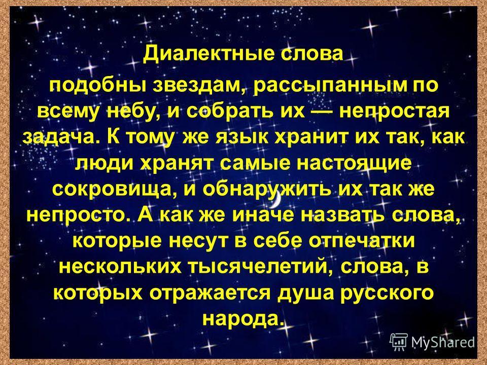 Диалектные слова подобны звездам, рассыпанным по всему небу, и собрать их непростая задача. К тому же язык хранит их так, как люди хранят самые настоящие сокровища, и обнаружить их так же непросто. А как же иначе назвать слова, которые несут в себе о