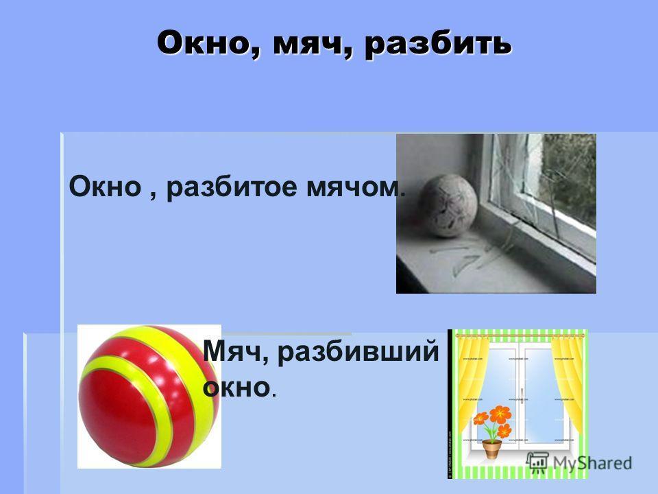 Окно, мяч, разбить Окно, разбитое мячом. Мяч, разбивший окно.