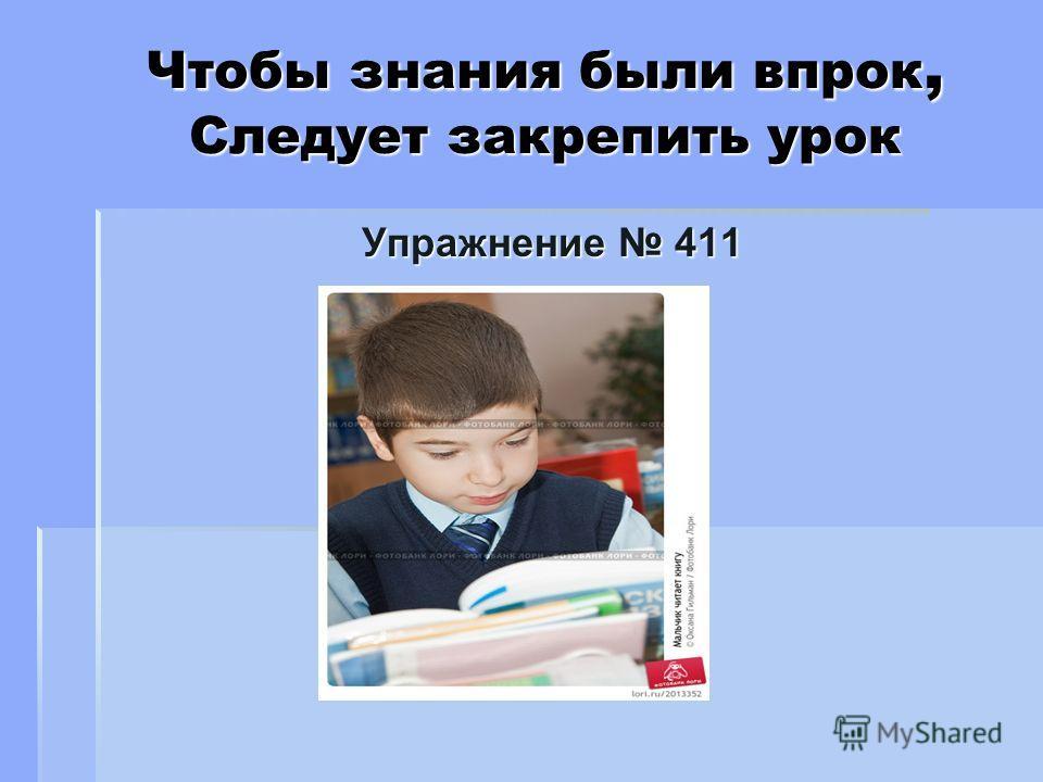 Чтобы знания были впрок, Следует закрепить урок Упражнение 411