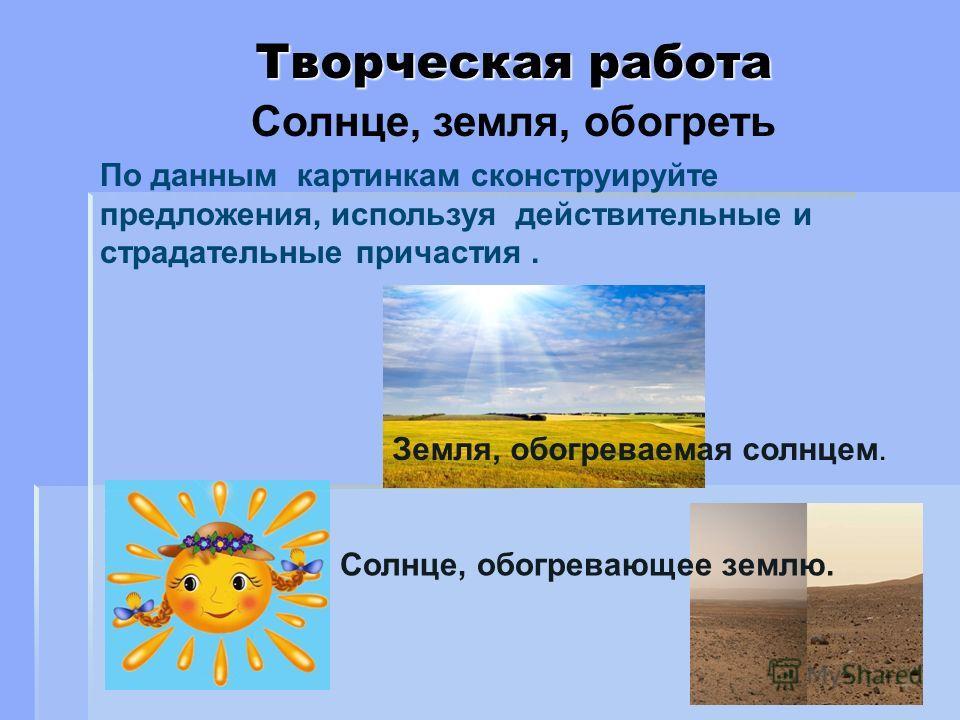 Творческая работа По данным картинкам сконструируйте предложения, используя действительные и страдательные причастия. Земля, обогреваемая солнцем. Солнце, обогревающее землю. Солнце, земля, обогреть
