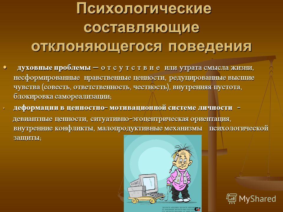 Психологические составляющие отклоняющегося поведения Психологические составляющие отклоняющегося поведения духовные проблемы о т с у т с т в и е или утрата смысла жизни, несформированные нравственные ценности, редуцированные высшие чувства ( совесть