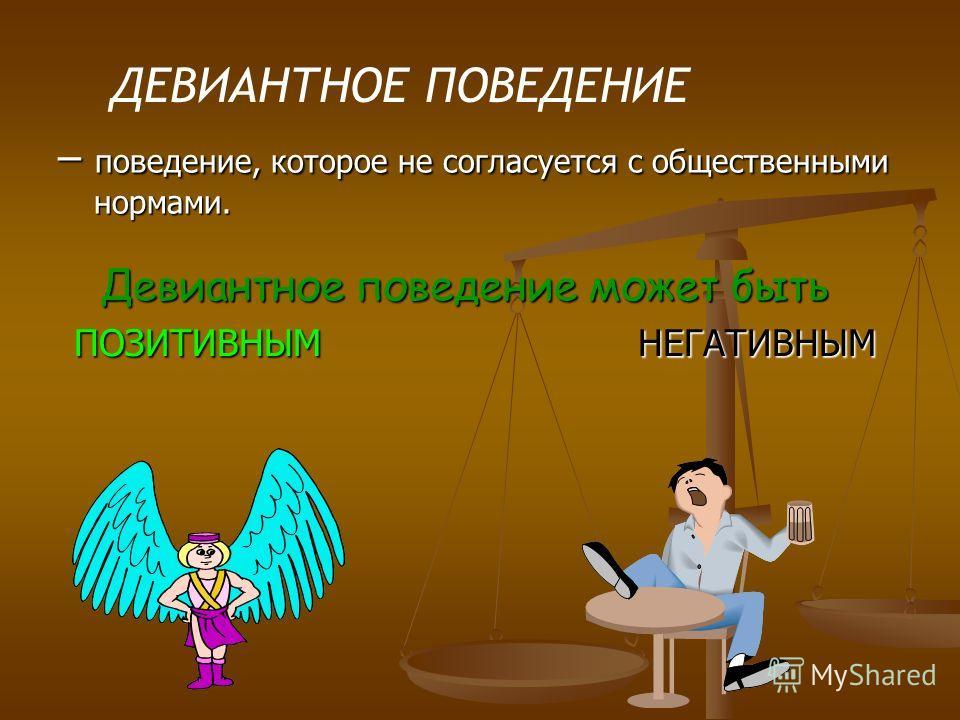 – поведение, которое не согласуется с общественными нормами. Девиантное поведение может быть Девиантное поведение может быть ПОЗИТИВНЫМ НЕГАТИВНЫМ ДЕВИАНТНОЕ ПОВЕДЕНИЕ