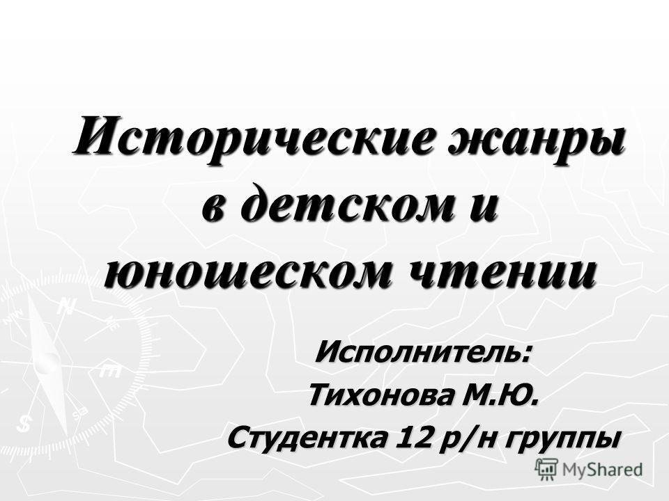 Исторические жанры в детском и юношеском чтении Исполнитель: Тихонова М.Ю. Студентка 12 р/н группы