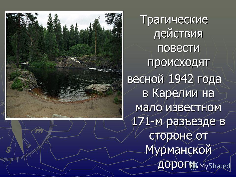 Трагические действия повести происходят весной 1942 года в Карелии на мало известном 171-м разъезде в стороне от Мурманской дороги.