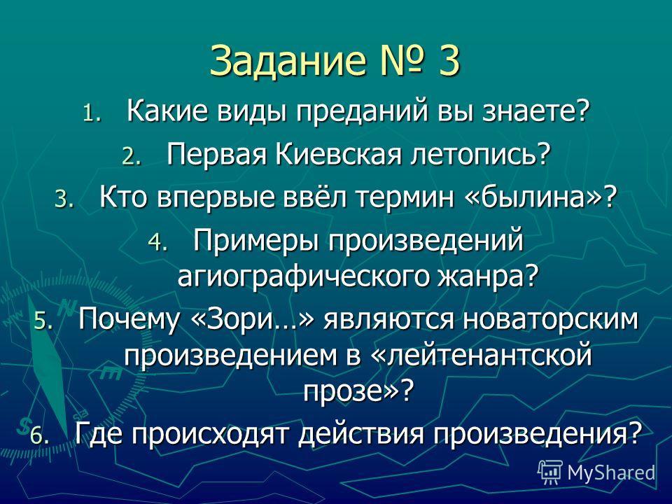 Задание 3 1. Какие виды преданий вы знаете? 2. Первая Киевская летопись? 3. Кто впервые ввёл термин «былина»? 4. Примеры произведений агиографического жанра? 5. Почему «Зори…» являются новаторским произведением в «лейтенантской прозе»? 6. Где происхо