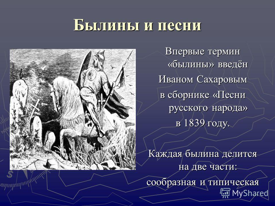 Былины и песни Впервые термин «былины» введён Иваном Сахаровым в сборнике «Песни русского народа» в 1839 году. Каждая былина делится на две части: сообразная и типическая