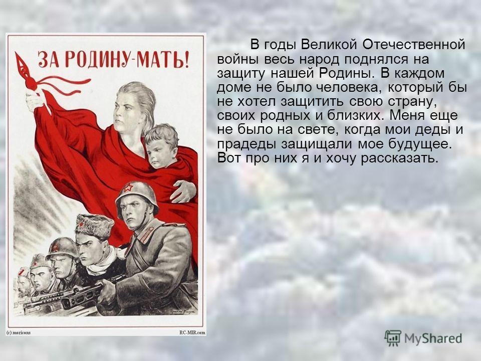 В годы Великой Отечественной войны весь народ поднялся на защиту нашей Родины. В каждом доме не было человека, который бы не хотел защитить свою страну, своих родных и близких. Меня еще не было на свете, когда мои деды и прадеды защищали мое будущее.