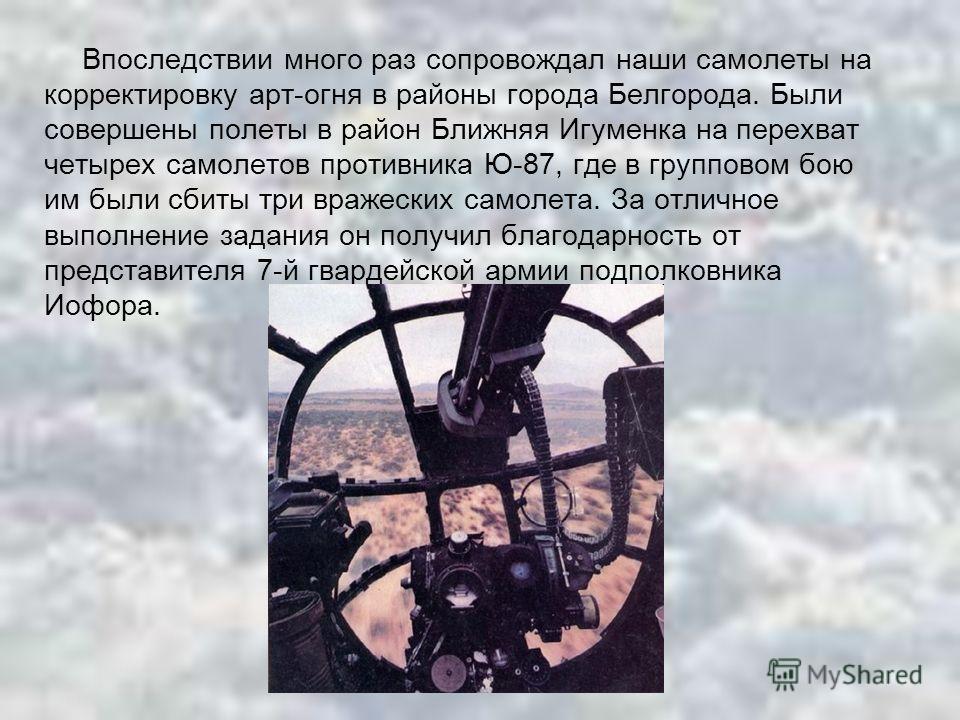 Впоследствии много раз сопровождал наши самолеты на корректировку арт-огня в районы города Белгорода. Были совершены полеты в район Ближняя Игуменка на перехват четырех самолетов противника Ю-87, где в групповом бою им были сбиты три вражеских самоле