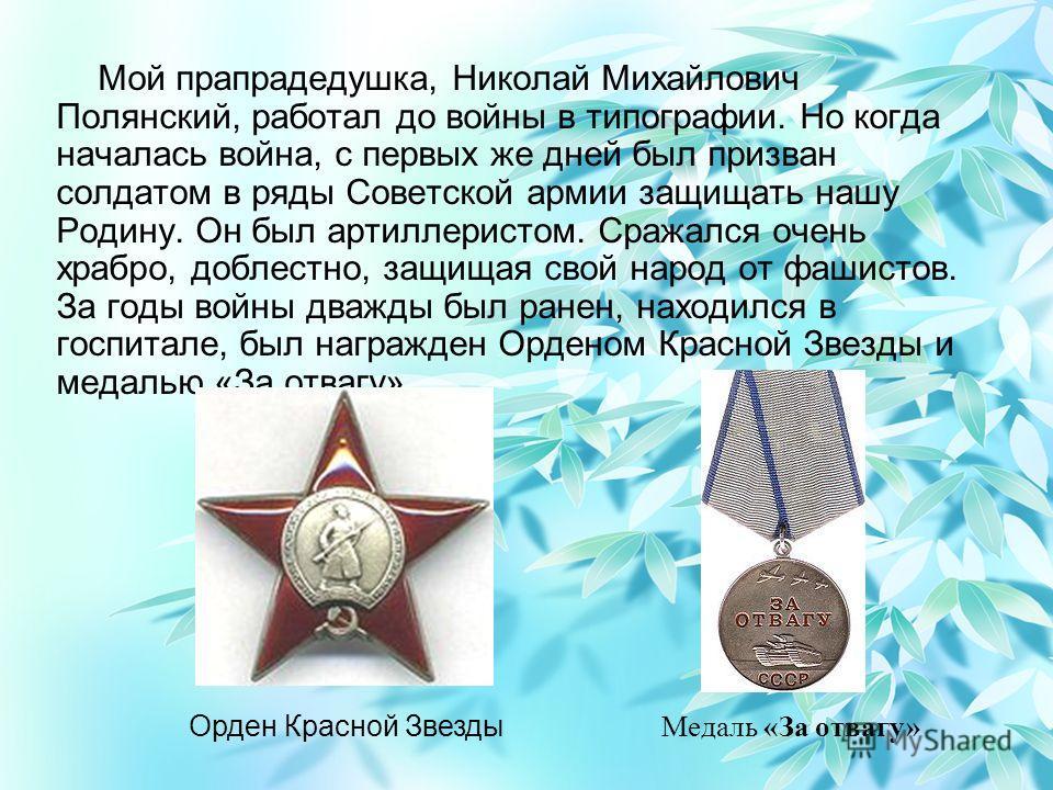 Мой прапрадедушка, Николай Михайлович Полянский, работал до войны в типографии. Но когда началась война, с первых же дней был призван солдатом в ряды Советской армии защищать нашу Родину. Он был артиллеристом. Сражался очень храбро, доблестно, защища