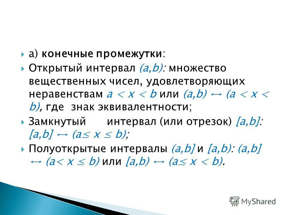 а) конечные промежутки: Открытый интервал (a,b): множество вещественных чисел, удовлетворяющих неравенствам a < x < b или (a,b) (a < x < b), где знак эквивалентности; Замкнутый интервал (или отрезок) [a,b]: [a,b] (a x b); Полуоткрытые интервалы (a,b]