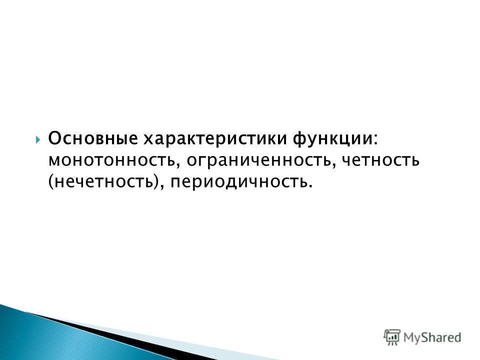 Основные характеристики функции: монотонность, ограниченность, четность (нечетность), периодичность.