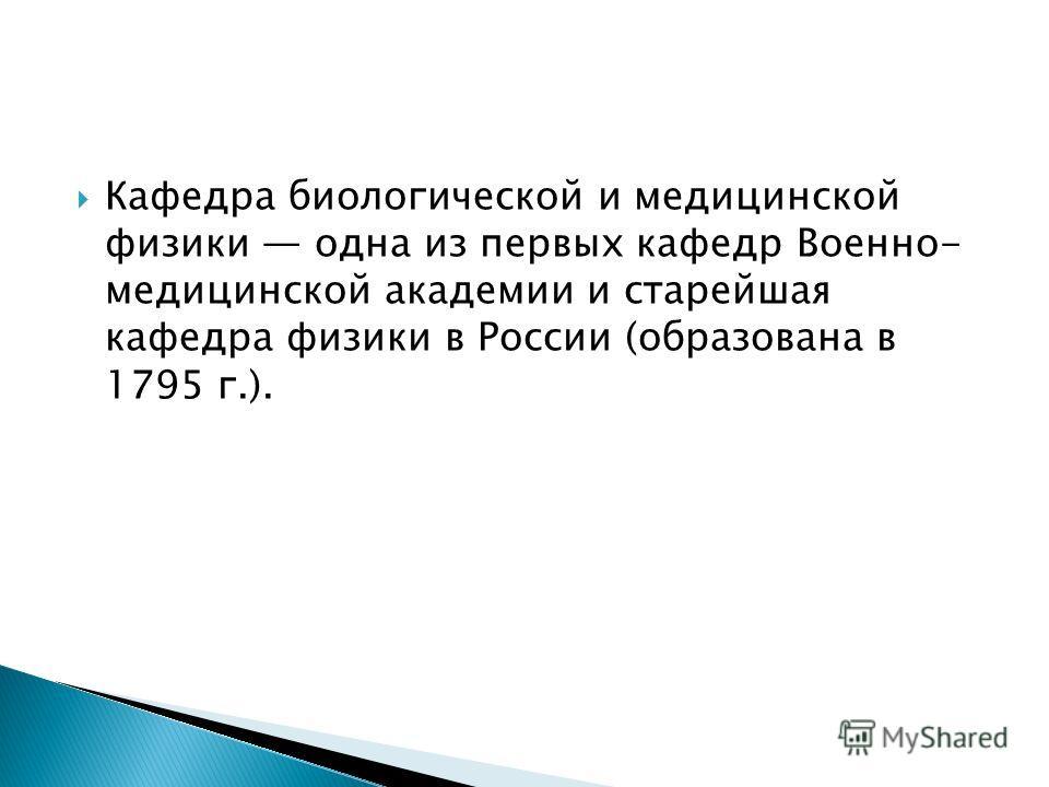 Кафедра биологической и медицинской физики одна из первых кафедр Военно- медицинской академии и старейшая кафедра физики в России (образована в 1795 г.).