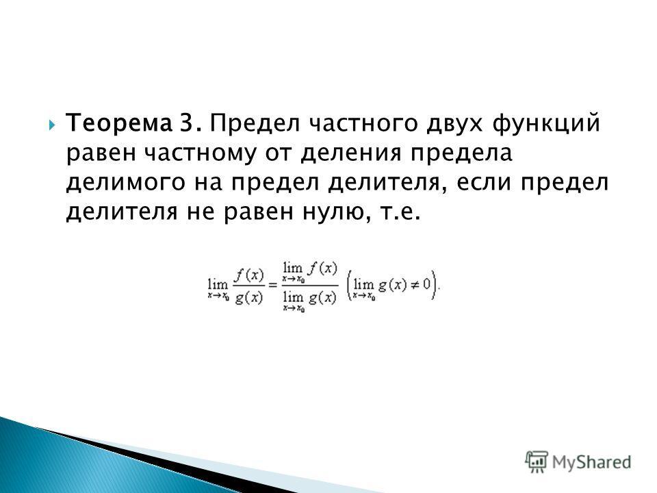 Теорема 3. Предел частного двух функций равен частному от деления предела делимого на предел делителя, если предел делителя не равен нулю, т.е.